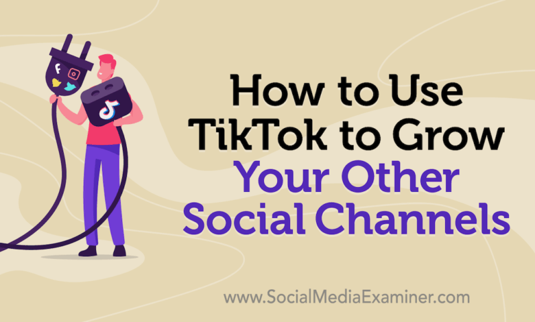 Photo of How to Use TikTok to Grow Your Other Social Channels